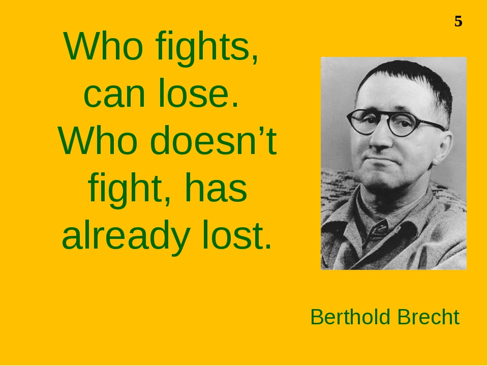 Berthold Brecht Who fights, can lose. Who doesn't fight, has already lost. 5