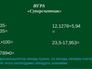 ИГРА «Суперсчетчик» 2,0435-1,0435= 5481•100= 8,56789•0= 12,1278+5,94= 23,5-17