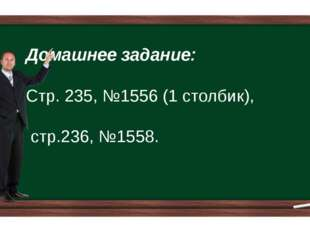 Домашнее задание: Стр. 235, №1556 (1 столбик), стр.236, №1558.