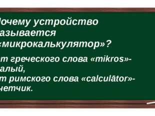 Почему устройство называется «микрокалькулятор»? От греческого слова «mikros»