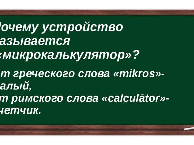 Почему устройство называется «микрокалькулятор»? От греческого слова «mikros»...