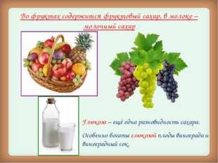 Во фруктах содержится фруктовый сахар, в молоке – молочный сахар Глюкоза – ещ