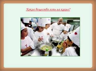 Какие вещества есть на кухне? .