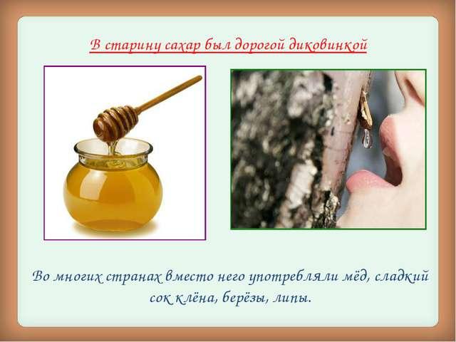 В старину сахар был дорогой диковинкой Во многих странах вместо него употребл...