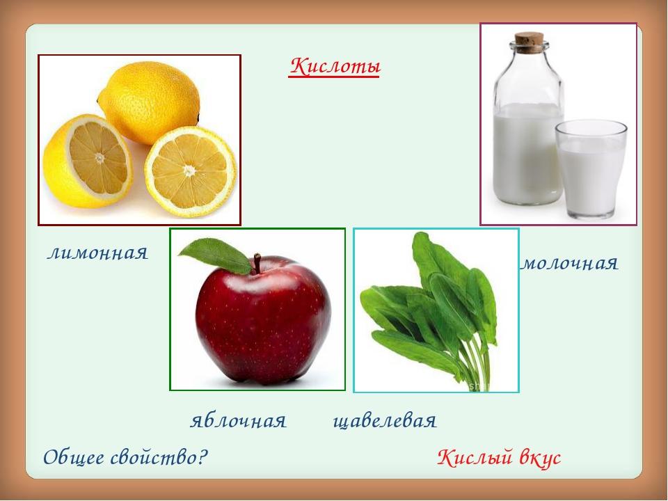 Кислоты молочная лимонная яблочная щавелевая Общее свойство? Кислый вкус