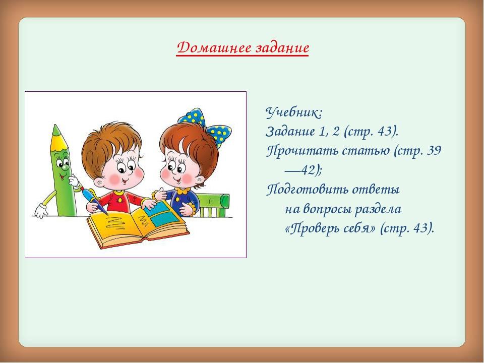 Домашнее задание Учебник: Задание 1, 2 (стр. 43). Прочитать статью (стр. 39—4...