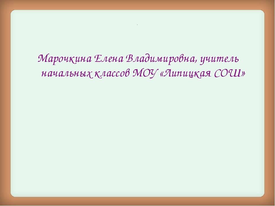 . Марочкина Елена Владимировна, учитель начальных классов МОУ «Липицкая СОШ»