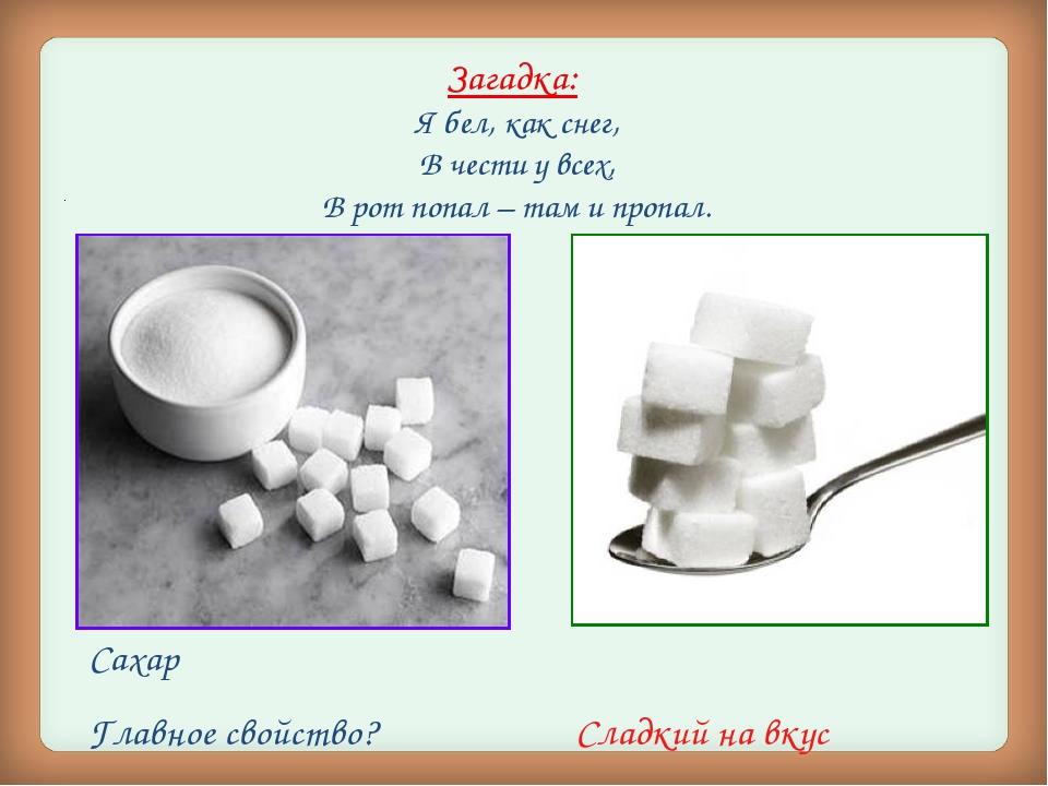 Загадка: Я бел, как снег, В чести у всех, В рот попал – там и пропал. . Сахар...