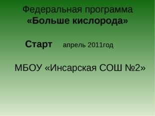 Федеральная программа «Больше кислорода» Старт апрель 2011год МБОУ «Инсарская
