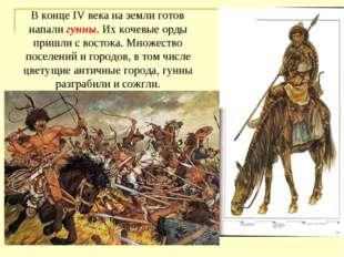 В конце IV века на земли готов напали гунны. Их кочевые орды пришли с восток