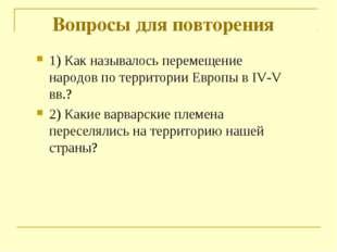 Вопросы для повторения 1) Как называлось перемещение народов по территории Ев