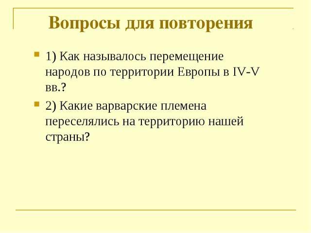 Вопросы для повторения 1) Как называлось перемещение народов по территории Ев...
