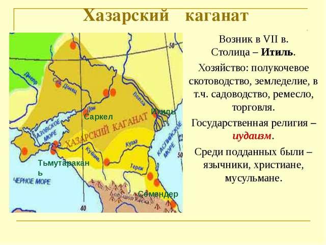 Хазарский каганат Возник в VII в. Столица – Итиль. Хозяйство: полукочевое ск...