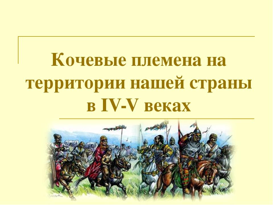 Кочевые племена на территории нашей страны в IV-V веках