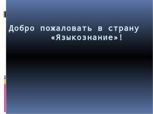 Добро пожаловать в страну «Языкознание»!