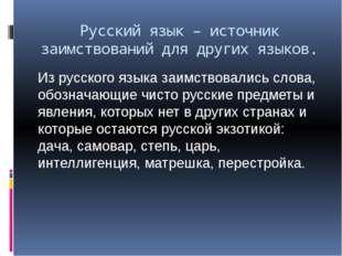 Русский язык – источник заимствований для других языков. Из русского языка за