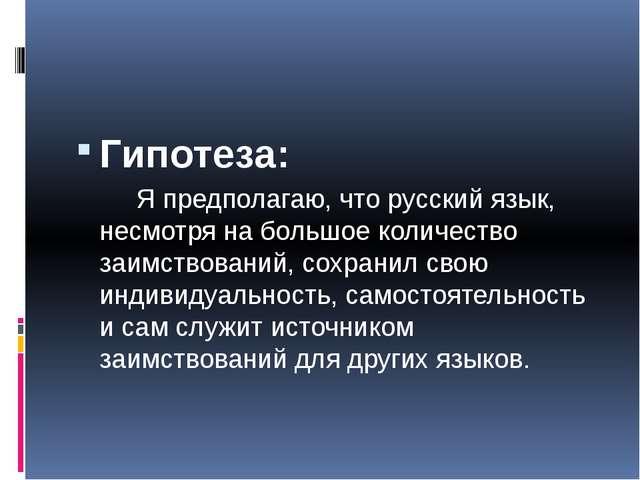 Гипотеза: Я предполагаю, что русский язык, несмотря на большое количество за...