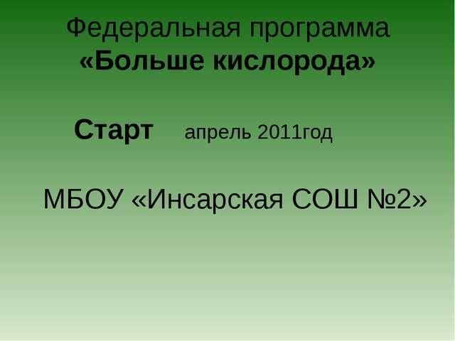 Федеральная программа «Больше кислорода» Старт апрель 2011год МБОУ «Инсарская...