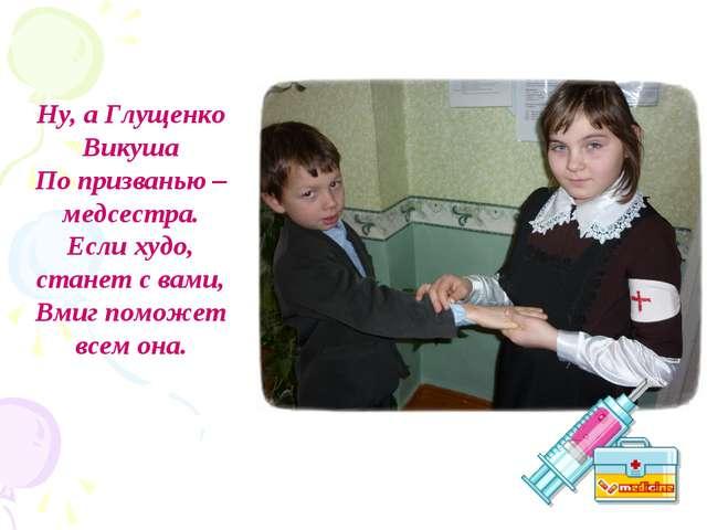 Ну, а Глущенко Викуша По призванью – медсестра. Если худо, станет с вами, Вми...