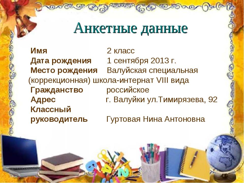 Анкетные данные Имя  2 класс Дата рождения 1 сентября 2013 г. Место рожд...