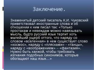Заключение. Знаменитый детский писатель К.И. Чуковский приветствовал иностран