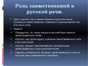 Роль заимствований в русской речи. Цель: изучить, как и каким образом в русск