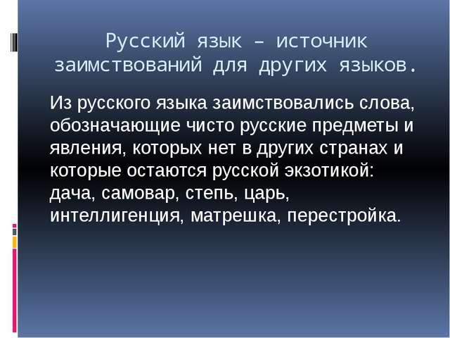 Русский язык – источник заимствований для других языков. Из русского языка за...