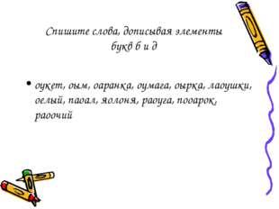 Спишите слова, дописывая элементы букв б и д оукет, оым, оаранка, оумага, оыр