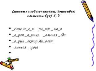 Спишите словосочетания, дописывая элементы букв б, д _елые ле_е_и ры_ное _лю_