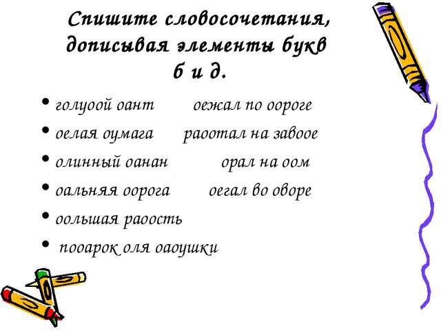 Спишите словосочетания, дописывая элементы букв б и д. голуоой оант оежал по...