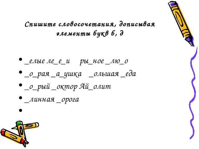 Спишите словосочетания, дописывая элементы букв б, д _елые ле_е_и ры_ное _лю_...