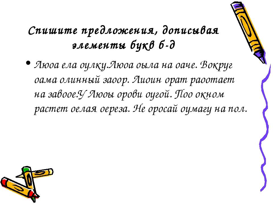 Спишите предложения, дописывая элементы букв б-д Люоа ела оулку.Люоа оыла на...
