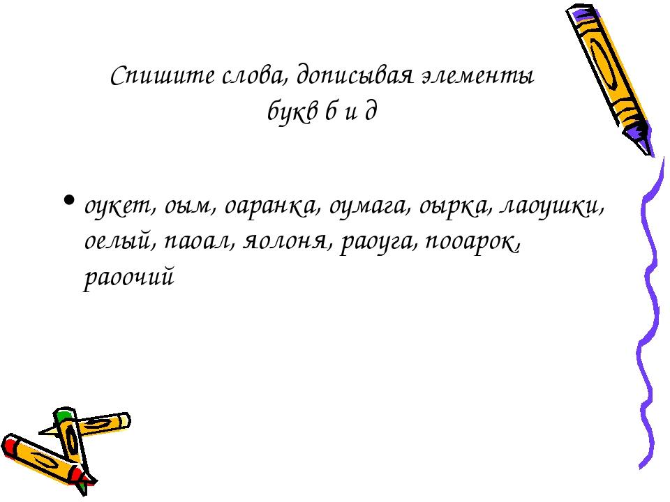 Спишите слова, дописывая элементы букв б и д оукет, оым, оаранка, оумага, оыр...