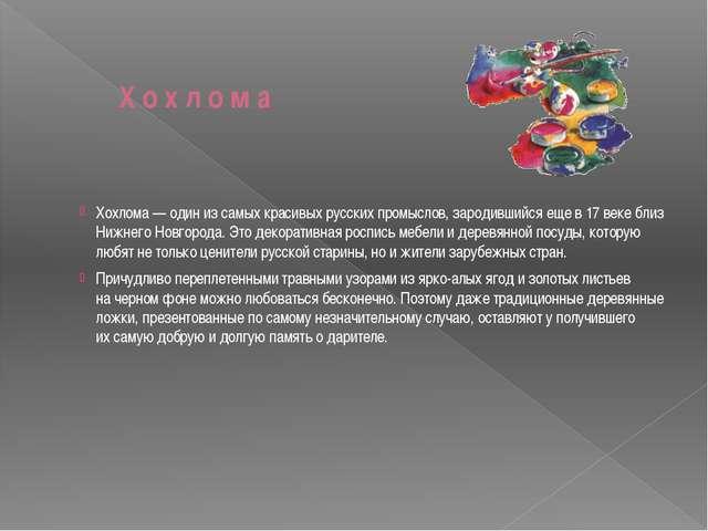 Х о х л о м а Хохлома— один изсамых красивых русских промыслов, зародивший...