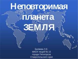 Неповторимая планета ЗЕМЛЯ Беляева Л.Е. МКОУ лицей № 15 города Пятигорска Ста