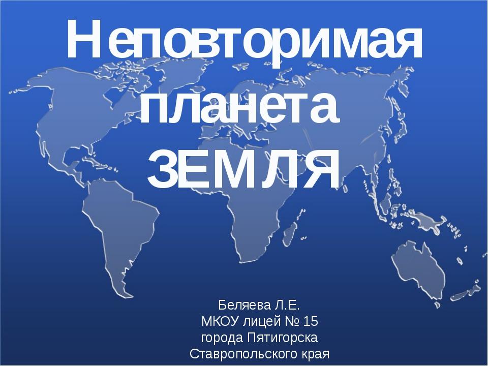 Неповторимая планета ЗЕМЛЯ Беляева Л.Е. МКОУ лицей № 15 города Пятигорска Ста...
