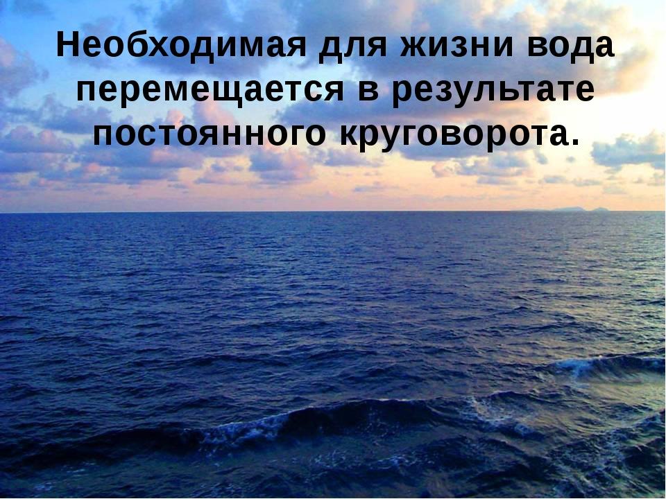 Необходимая для жизни вода перемещается в результате постоянного круговорота.