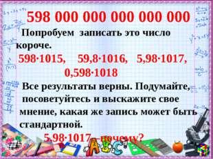 598000000000000000 Попробуем записать это число короче. 598∙1015, 59,8∙