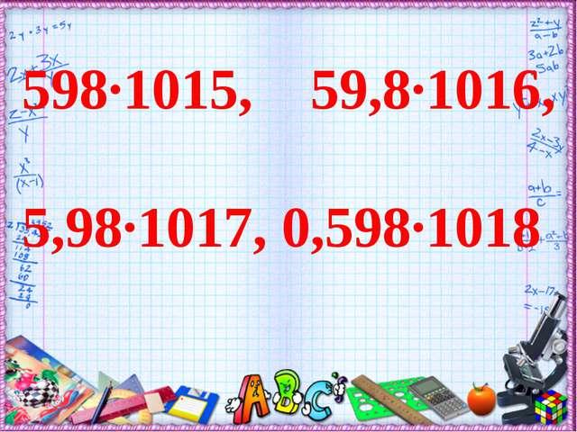 598∙1015, 59,8∙1016, 5,98∙1017, 0,598∙1018