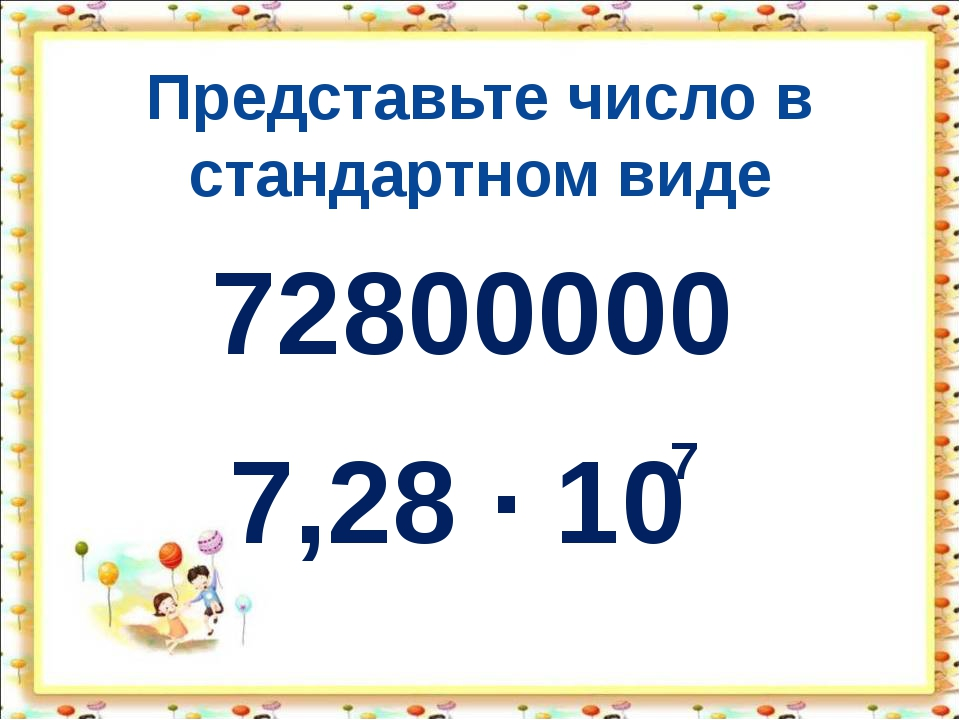 Представьте число в стандартном виде 72800000 7,28 · 10 7