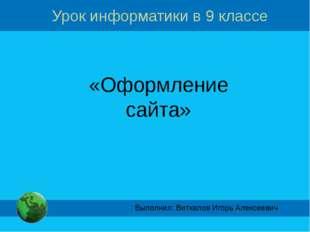 Урок информатики в 9 классе «Оформление сайта» Выполнил: Виткалов Игорь Алекс