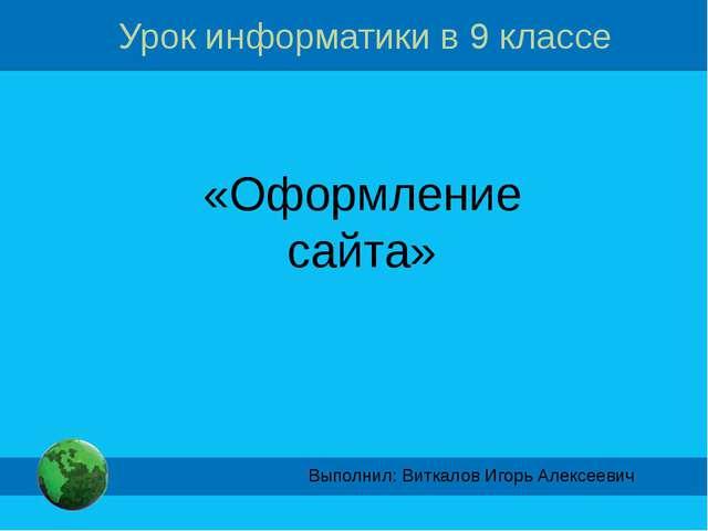 Урок информатики в 9 классе «Оформление сайта» Выполнил: Виткалов Игорь Алекс...
