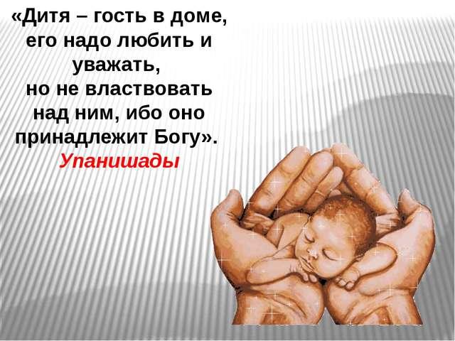«Дитя – гость в доме, его надо любить и уважать, но не властвовать над ним, и...