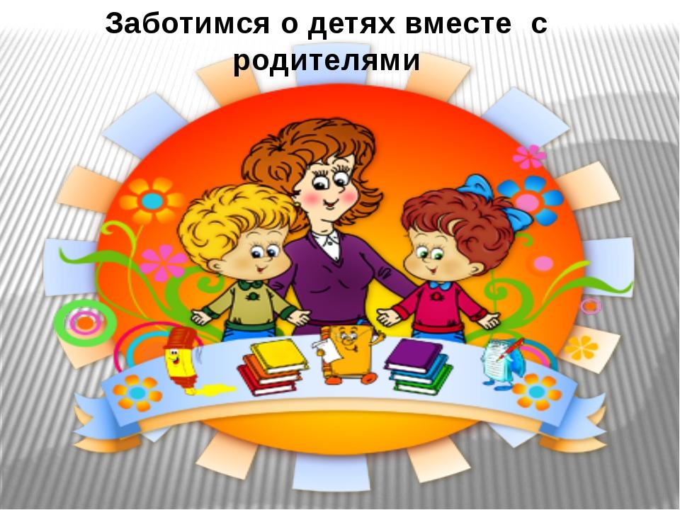 Заботимся о детях вместе с родителями