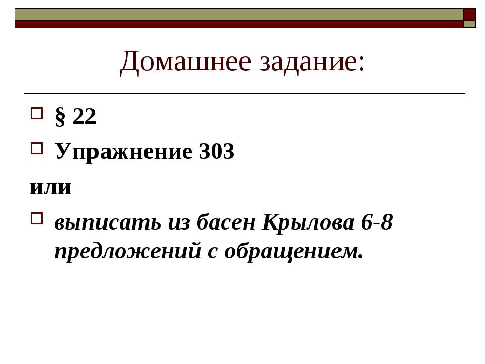 Домашнее задание: § 22 Упражнение 303 или выписать из басен Крылова 6-8 предл...