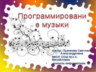 Автор: Пьянкова Светлана Александровна МКОУ СОШ №1 п. Михайловка учитель инфо