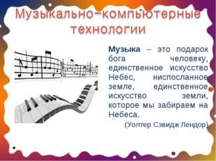Музыка – это подарок бога человеку, единственное искусство Небес, ниспосланно
