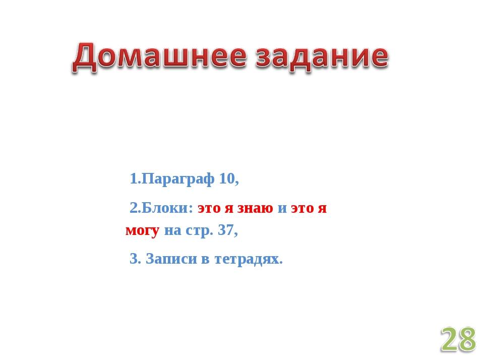 1.Параграф 10, 2.Блоки: это я знаю и это я могу на стр. 37, 3. Записи в тетр...