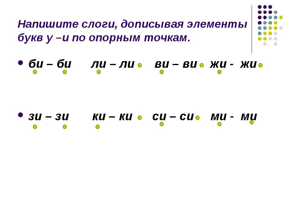 Напишите слоги, дописывая элементы букв у –и по опорным точкам. би – би ли –...