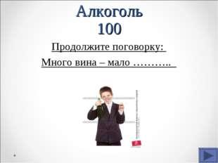 Алкоголь 100 Продолжите поговорку: Много вина – мало ………..
